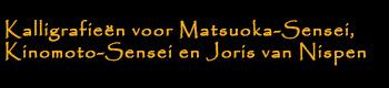 Kalligrafieën voor Matsuoka-Sensei, Kinomoto-Sensei en Joris van Nispen